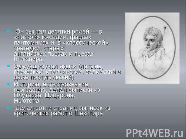 Он сыграл десятки ролей — в «низкой» комедии, фарсах, пантомимах и в «классической» трагедии, старых английских пьесах и пьесах Шекспира.Эдмунд изучал языки (латынь, греческий, итальянский, валийский и даже португальский).Историю, естествознание, ге…