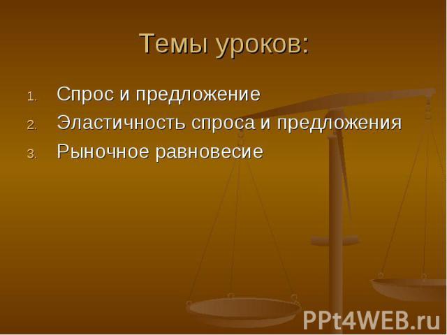 Темы уроков: Спрос и предложениеЭластичность спроса и предложенияРыночное равновесие
