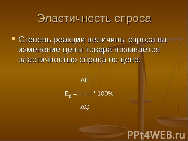 Эластичность спроса Степень реакции величины спроса на изменение цены товара называется эластичностью спроса по цене.