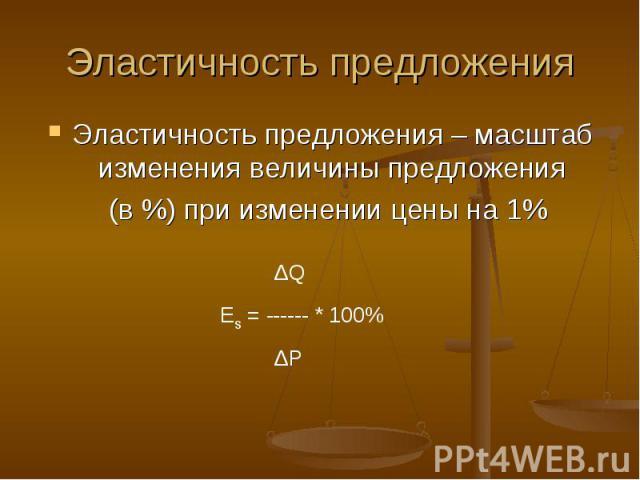 Эластичность предложения Эластичность предложения – масштаб изменения величины предложения (в %) при изменении цены на 1%