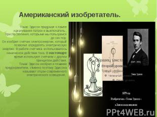Американский изобретатель. Томас Эдисон придумал к лампе накаливания патрон и вы