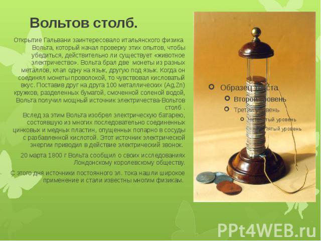 Вольтов столб. Открытие Гальвани заинтересовало итальянского физика Вольта, который начал проверку этих опытов, чтобы убедиться, действительно ли существует «животное электричество». Вольта брал две монеты из разных металлов, клал одну на язык, друг…