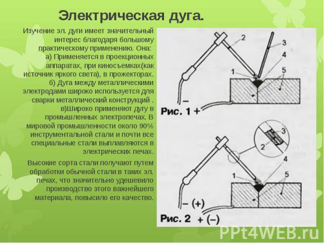 Электрическая дуга. Изучение эл. дуги имеет значительный интерес благодаря большому практическому применению. Она: а) Применяется в проекционных аппаратах, при киносъемках(как источник яркого света), в прожекторах.б) Дуга между металлическими электр…