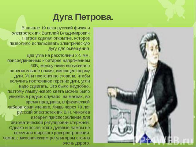 Дуга Петрова. В начале 19 века русский физик и электротехник Василий Владимирович Петров сделал открытие, которое позволило использовать электрическую дугу для освещения.Два угла на расстоянии 2-5 мм, присоединенных к батарее напряжением 60В, между …