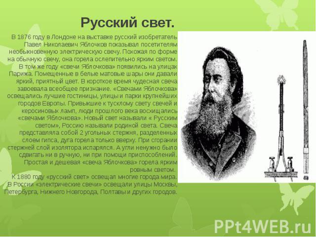 Русский свет. В 1876 году в Лондоне на выставке русский изобретатель Павел Николаевич Яблочков показывал посетителям необыкновенную электрическую свечу. Похожая по форме на обычную свечу, она горела ослепительно ярким светом. В том же году «свечи Яб…