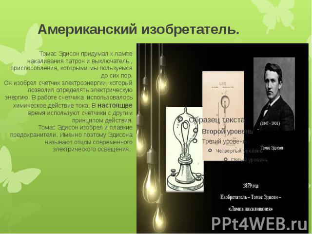 Американский изобретатель. Томас Эдисон придумал к лампе накаливания патрон и выключатель , приспособления, которыми мы пользуемся до сих пор.Он изобрел счетчик электроэнергии, который позволил определять электрическую энергию. В работе счетчика исп…