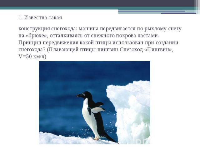 1. Известна такаяконструкция снегохода: машина передвигается по рыхлому снегу на «брюхе», отталкиваясь от снежного покрова ластами.Принцип передвижения какой птицы использован при создании снегохода? (Плавающей птицы пингвин Снегоход «Пингвин», V=50 км/ч)