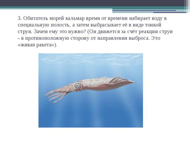 3. Обитатель морей кальмар время от времени набирает воду в специальную полость, а затем выбрасывает её в виде тонкой струи. Зачем ему это нужно? (Он движется за счёт реакции струи - в противоположную сторону от направления выброса. Это «живая ракета»).