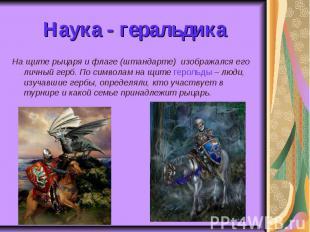 Наука - геральдика На щите рыцаря и флаге (штандарте) изображался его личный гер
