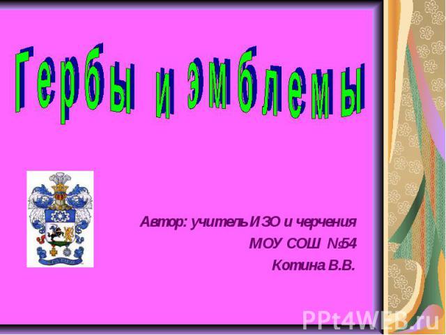 Гербы и эмблемы Автор: учитель ИЗО и черченияМОУ СОШ №54Котина В.В.