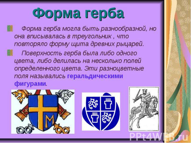 Форма герба Форма герба могла быть разнообразной, но она вписывалась в треугольник , что повторяло форму щита древних рыцарей. Поверхность герба была либо одного цвета, либо делилась на несколько полей определенного цвета. Эти разноцветные поля назы…