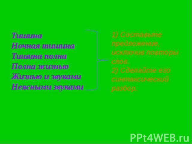 ТишинаНочная тишинаТишина полна Полна жизньюЖизнью и звукамиНеясными звуками1) Составьте предложение, исключив повторы слов.2) Сделайте его синтаксический разбор.