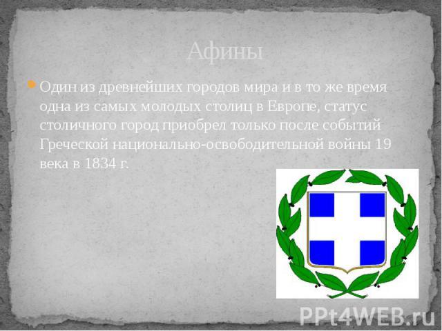 Афины Один из древнейших городов мира и в то же время одна из самых молодых столиц в Европе, статус столичного город приобрел только после событий Греческой национально-освободительной войны 19 века в 1834 г.