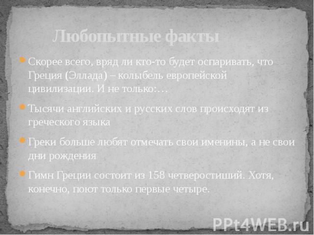 Любопытные факты Скорее всего, вряд ли кто-то будет оспаривать, что Греция (Эллада) – колыбель европейской цивилизации. И не только:…Тысячи английских и русских слов происходят из греческого языкаГреки больше любят отмечать свои именины, а не свои д…