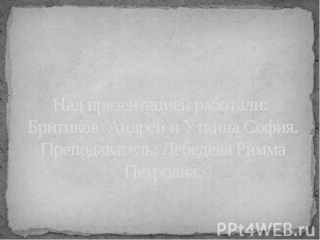 Над презентацией работали: Бритиков Андрей и Уткина София.Преподаватель: Лебедева Римма Петровна.