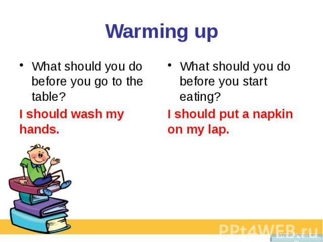 Warming up What should you do before you go to the table?I should wash my hands.What should you do before you start eating?I should put a napkin on my lap.