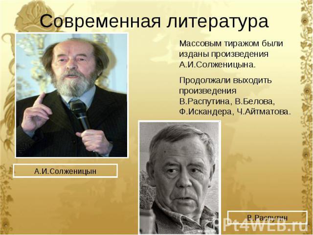 Современная литература Массовым тиражом были изданы произведения А.И.Солженицына.Продолжали выходить произведения В.Распутина, В.Белова, Ф.Искандера, Ч.Айтматова.