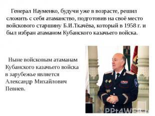 Генерал Науменко, будучи уже в возрасте, решил сложить с себя атаманство, подгот