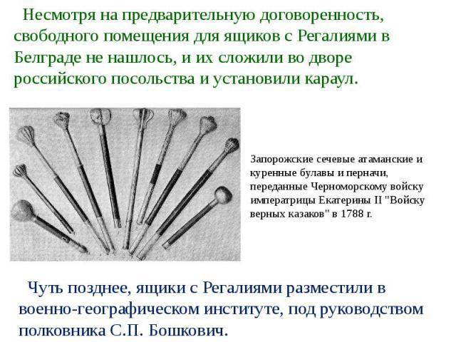 Несмотря на предварительную договоренность, свободного помещения для ящиков с Регалиями в Белграде не нашлось, и их сложили во дворе российского посольства и установили караул.Запорожские сечевые атаманские и куренные булавы и перначи, переданные Че…