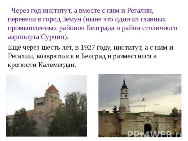 Через год институт, а вместе с ним и Регалии, перевели в город Земун (ныне это один из главных промышленных районов Белграда и район столичного аэропорта Сурчин).Ещё через шесть лет, в 1927 году, институт, а с ним и Регалии, возвратился в Белград и …