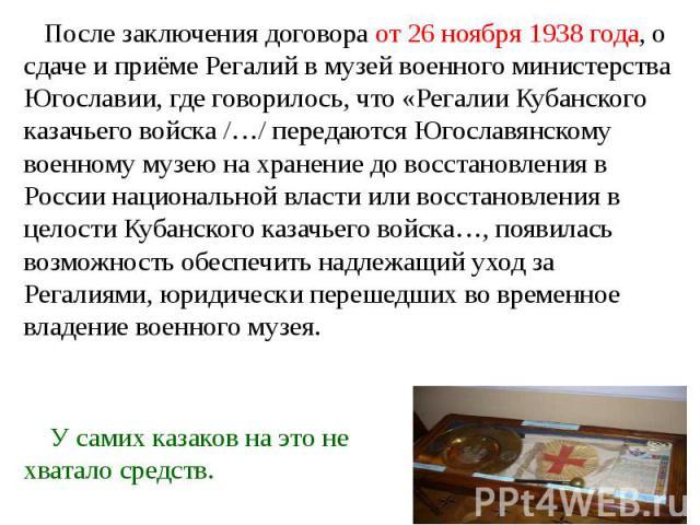 После заключения договора от 26 ноября 1938 года, о сдаче и приёме Регалий в музей военного министерства Югославии, где говорилось, что «Регалии Кубанского казачьего войска /…/ передаются Югославянскому военному музею на хранение до восстановления в…