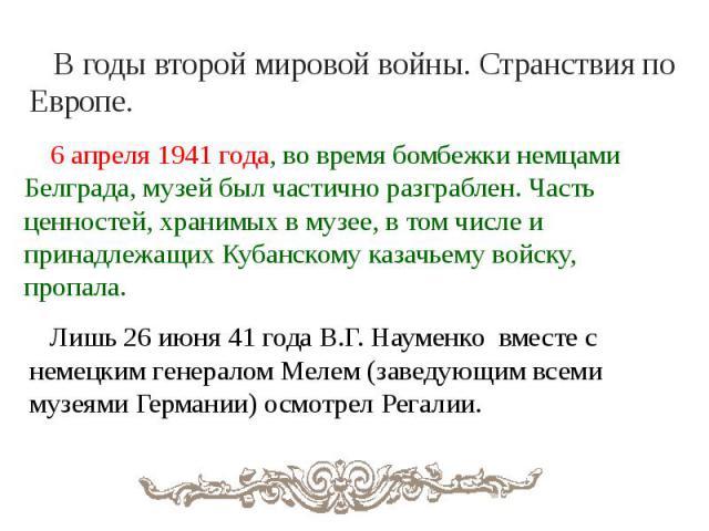 В годы второй мировой войны. Странствия по Европе. 6 апреля 1941 года, во время бомбежки немцами Белграда, музей был частично разграблен. Часть ценностей, хранимых в музее, в том числе и принадлежащих Кубанскому казачьему войску, пропала. Лишь 26 ию…