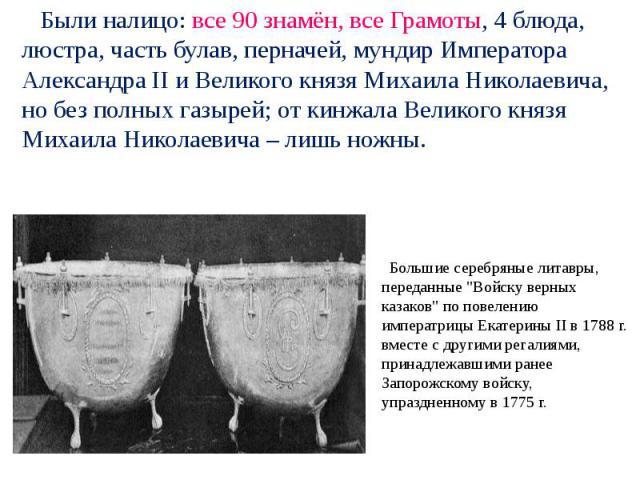 Были налицо: все 90 знамён, все Грамоты, 4 блюда, люстра, часть булав, перначей, мундир Императора Александра II и Великого князя Михаила Николаевича, но без полных газырей; от кинжала Великого князя Михаила Николаевича – лишь ножны. Большие серебря…