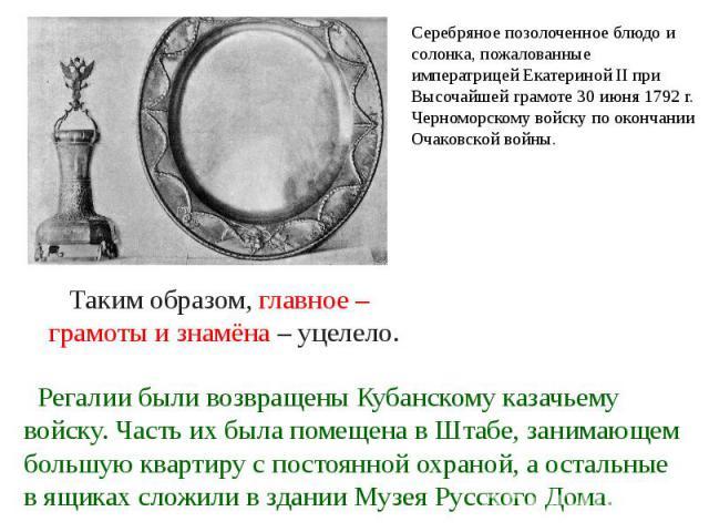 Серебряное позолоченное блюдо и солонка, пожалованные императрицей ЕкатеринойII при Высочайшей грамоте 30 июня 1792г. Черноморскому войску по окончании Очаковской войны. Таким образом, главное – грамоты и знамёна – уцелело. Регалии были возвращены…