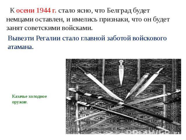 К осени 1944 г. стало ясно, что Белград будет немцами оставлен, и имелись признаки, что он будет занят советскими войсками.Вывезти Регалии стало главной заботой войскового атамана. Казачье холодное оружие.
