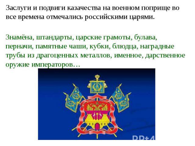 Заслуги и подвиги казачества на военном поприще во все времена отмечались российскими царями. Знамёна, штандарты, царские грамоты, булава, перначи, памятные чаши, кубки, блюдца, наградные трубы из драгоценных металлов, именное, дарственное оружие им…
