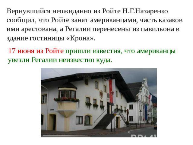 Вернувшийся неожиданно из Ройте Н.Г.Назаренко сообщил, что Ройте занят американцами, часть казаков ими арестована, а Регалии перенесены из павильона в здание гостиницы «Крона».17 июня из Ройте пришли известия, что американцы увезли Регалии неизвестн…