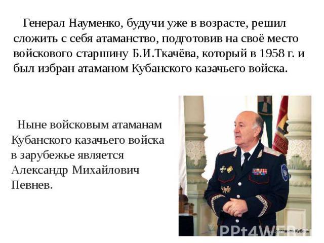 Генерал Науменко, будучи уже в возрасте, решил сложить с себя атаманство, подготовив на своё место войскового старшину Б.И.Ткачёва, который в 1958 г. и был избран атаманом Кубанского казачьего войска. Ныне войсковым атаманам Кубанского казачьего вой…