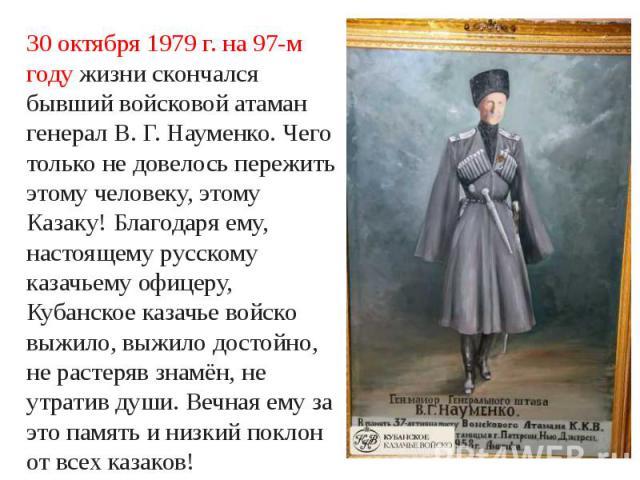 30 октября 1979 г. на 97-м году жизни скончался бывший войсковой атаман генерал В. Г. Науменко. Чего только не довелось пережить этому человеку, этому Казаку! Благодаря ему, настоящему русскому казачьему офицеру, Кубанское казачье войско выжило, выж…