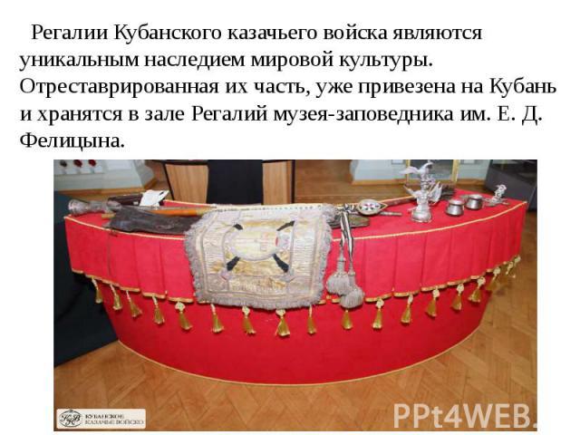 Регалии Кубанского казачьего войска являются уникальным наследием мировой культуры. Отреставрированная их часть, уже привезена на Кубань и хранятся в зале Регалий музея-заповедника им. Е. Д. Фелицына.