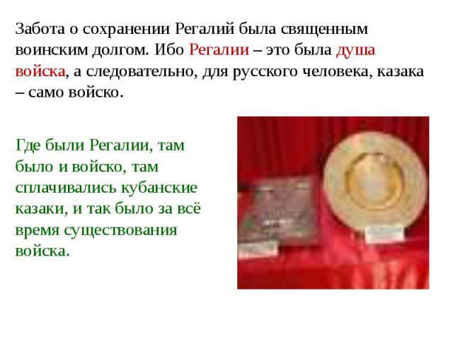 Забота о сохранении Регалий была священным воинским долгом. Ибо Регалии – это была душа войска, а следовательно, для русского человека, казака – само войско. Где были Регалии, там было и войско, там сплачивались кубанские казаки, и так было за всё в…