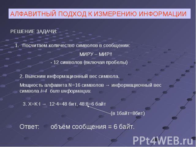 АЛФАВИТНЫЙ ПОДХОД К ИЗМЕРЕНИЮ ИНФОРМАЦИИРЕШЕНИЕ ЗАДАЧИ:Посчитаем количество символов в сообщении:МИРУ – МИР!!- 12 символов (включая пробелы)2. Выясним информационный вес символа.Мощность алфавита N=16 символов → информационный вес символа i=4 бит ин…
