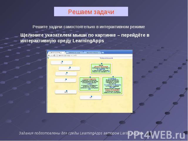 Решаем задачи Решите задачи самостоятельно в интерактивном режимеЩелкните указателем мыши по картинке – перейдёте в интерактивную среду LearningAppsЗадания подготовлены для среды LearningApps автором Larisa Agraba