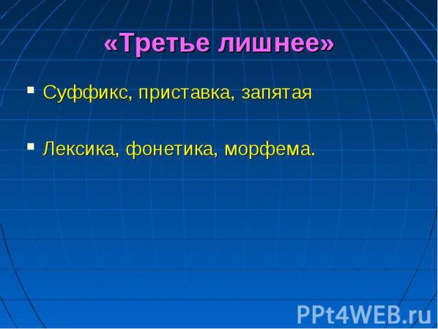 «Третье лишнее» Суффикс, приставка, запятаяЛексика, фонетика, морфема.
