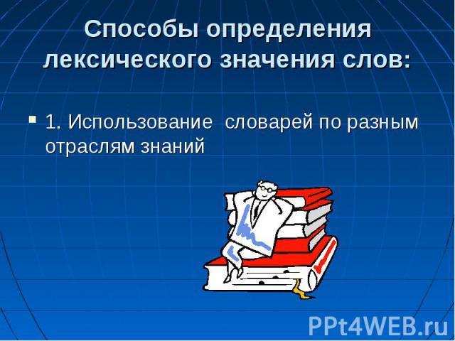 Способы определения лексического значения слов: 1. Использование словарей по разным отраслям знаний