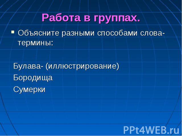 Работа в группах. Объясните разными способами слова-термины: Булава- (иллюстрирование) Бородища Сумерки