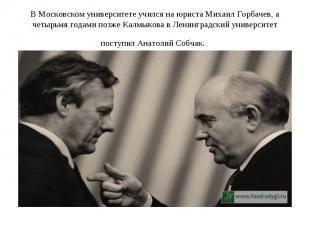 В Московском университете учился на юриста Михаил Горбачев, а четырьмя годами по