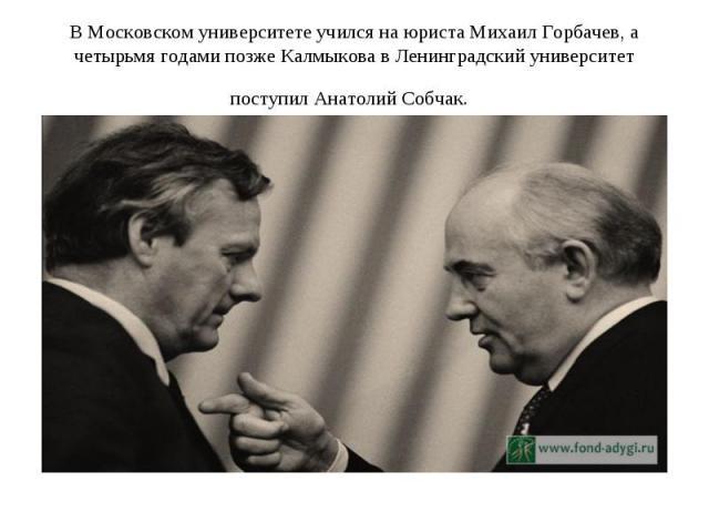 В Московском университете учился на юриста Михаил Горбачев, а четырьмя годами позже Калмыкова в Ленинградский университет поступил Анатолий Собчак.