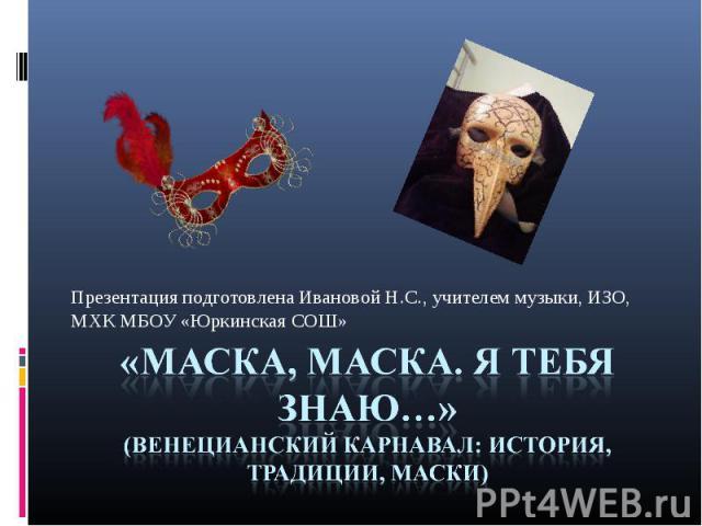 Презентация подготовлена Ивановой Н.С., учителем музыки, ИЗО, МХК МБОУ «Юркинская СОШ»«Маска, маска. Я тебя знаю…»(Венецианский карнавал: история, Традиции, маски)