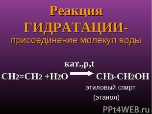 Реакция ГИДРАТАЦИИ- присоединение молекул воды кат.,p,tСН2=СН2 +Н2О СН3-СН2ОН эт