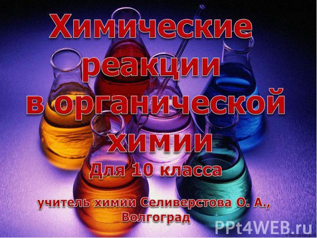 Химические реакции в органической химииДля 10 классаучитель химии Селиверстова О. А., Волгоград
