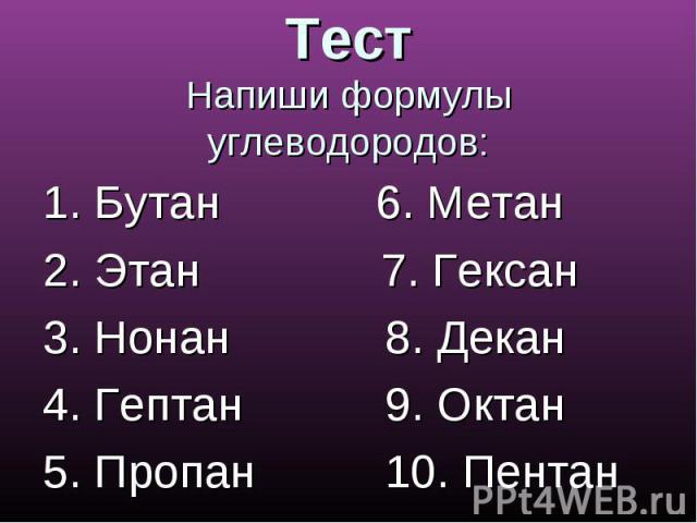 ТестНапиши формулы углеводородов: 1. Бутан 6. Метан2. Этан 7. Гексан 3. Нонан 8. Декан4. Гептан 9. Октан 5. Пропан 10. Пентан