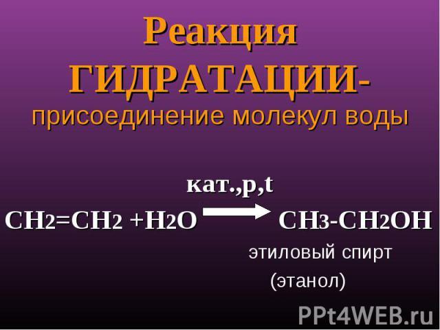 Реакция ГИДРАТАЦИИ- присоединение молекул воды кат.,p,tСН2=СН2 +Н2О СН3-СН2ОН этиловый спирт (этанол)