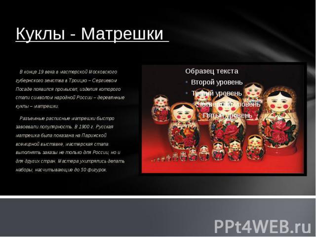 Куклы - Матрешки В конце 19 века в мастерской Московского губернского земства в Троицко – Сергиевом Посаде появился промысел, изделия которого стали символом народной России – деревянные куклы – матрешки. Разъемные расписные матрешки быстро завоевал…