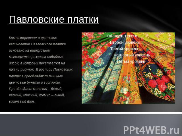Павловские платки Композиционное и цветовое великолепие Павловского платка основано на виртуозном мастерстве резчиков набойных досок, в которых печатается на ткани рисунок. В росписи Павловских платков преобладают пышные цветовые букеты и гирлянды. …