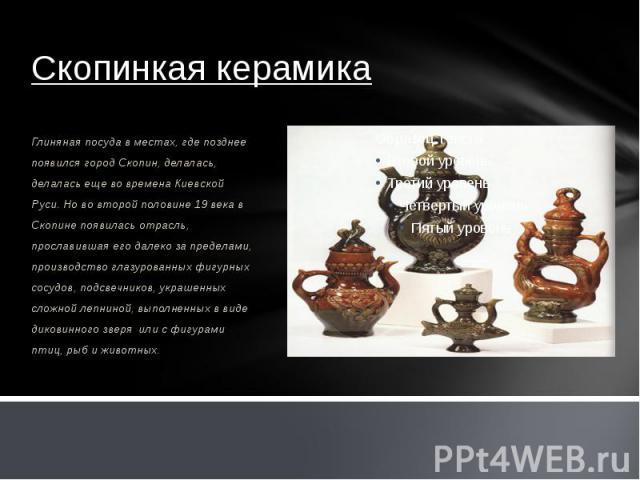 Скопинкая керамика Глиняная посуда в местах, где позднее появился город Скопин, делалась, делалась еще во времена Киевской Руси. Но во второй половине 19 века в Скопине появилась отрасль, прославившая его далеко за пределами, производство глазурован…